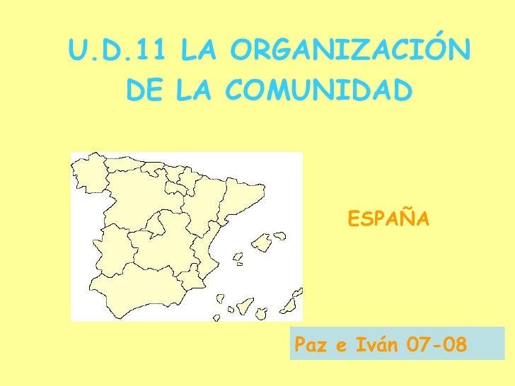 U.D.11 LA ORGANIZACIÓN DE LA COMUNIDAD ESPAÑA Paz e Iván 07-08