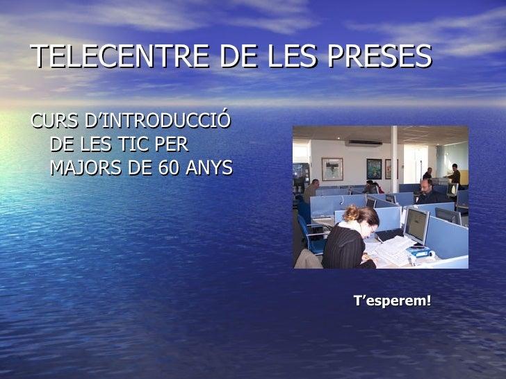 TELECENTRE DE LES PRESES <ul><li>CURS D'INTRODUCCIÓ DE LES TIC PER MAJORS DE 60 ANYS </li></ul>T'esperem!