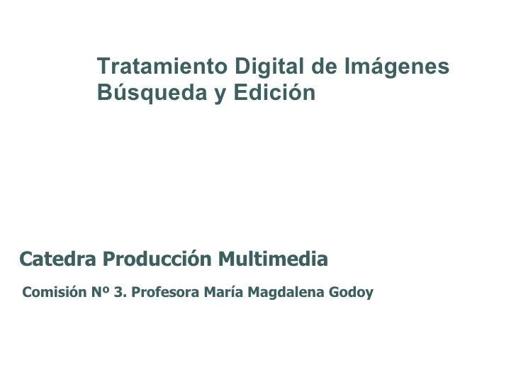 Catedra Producción Multimedia Comisión Nº 3. Profesora María Magdalena Godoy Tratamiento Digital de Imágenes Búsqueda y Ed...