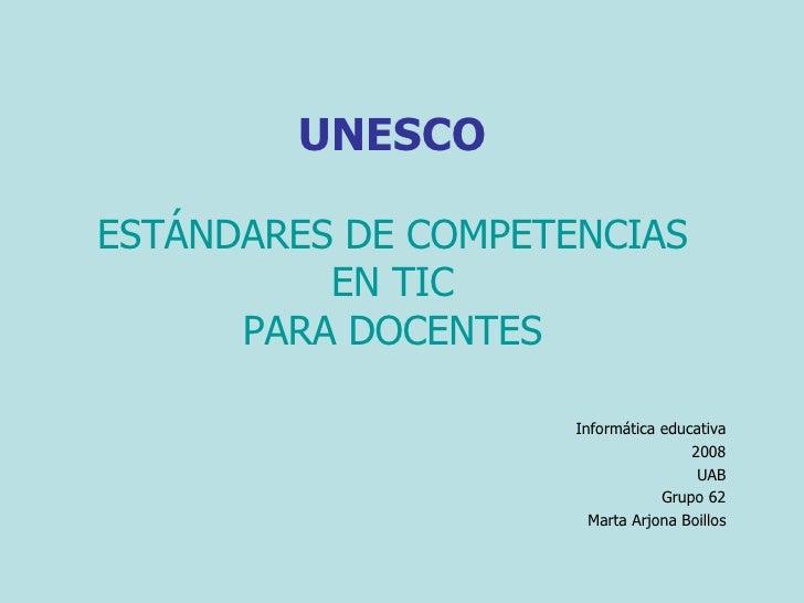 UNESCO ESTÁNDARES DE COMPETENCIAS EN TIC PARA DOCENTES Informática educativa 2008 UAB Grupo 62 Marta Arjona Boillos