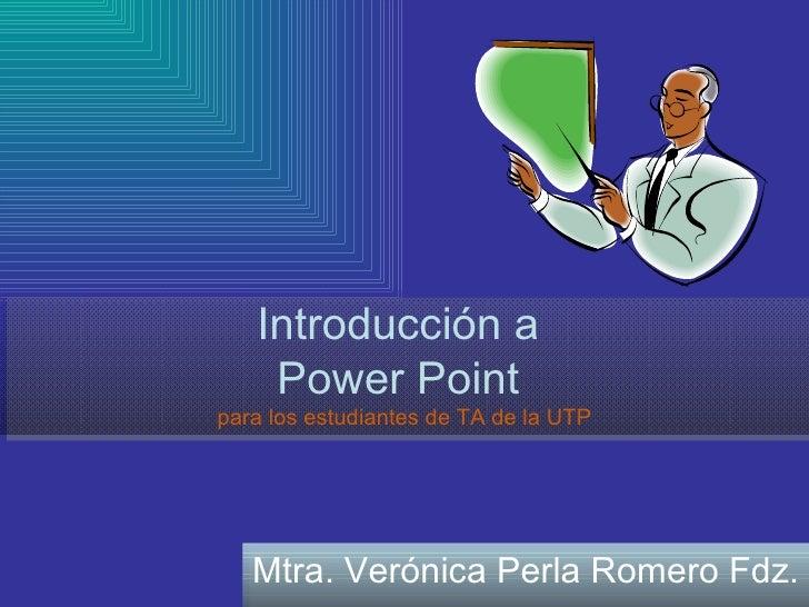 Introducción a  Power Point  para los estudiantes de TA de la UTP Mtra. Verónica Perla Romero Fdz.