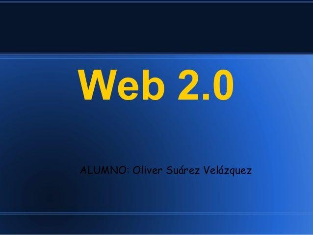 Web 2.0ALUMNO: Oliver Suárez Velázquez
