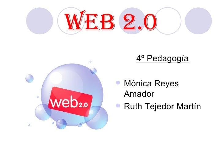 WEB 2.0 <ul><li>4º Pedagogía </li></ul><ul><li>Mónica Reyes Amador </li></ul><ul><li>Ruth Tejedor Martín </li></ul>