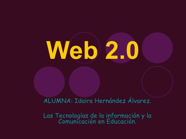 Web 2.0 ALUMNA: Idaira Hernández Álvarez. Las Tecnologías de la información y la Comunicación en Educación.