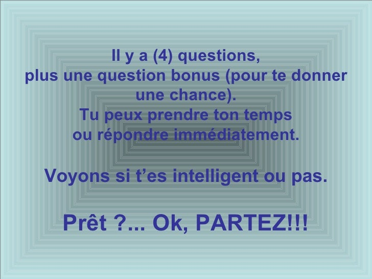 Il y a (4) questions, plus une question bonus ( pour te donner une chance) . Tu peux prendre ton temps ou répondre immédia...