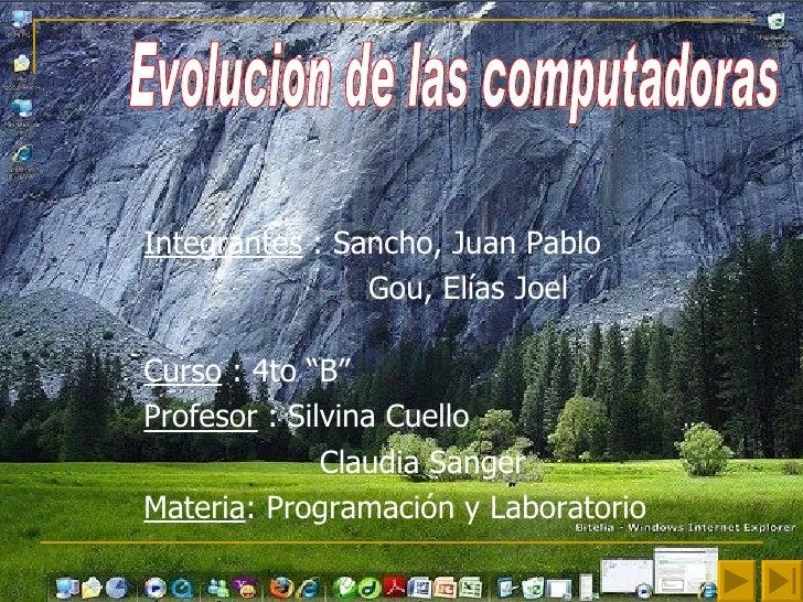 """Integrantes  : Sancho, Juan Pablo Gou, Elías Joel  Curso  : 4to """"B"""" Profesor  : Silvina Cuello  Claudia Sanger  Materia : ..."""