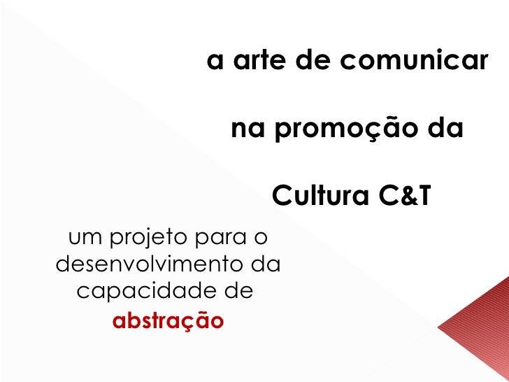 a arte de comunicar  na promoção da  Cultura C&T um projeto para o desenvolvimento da capacidade de  abstração