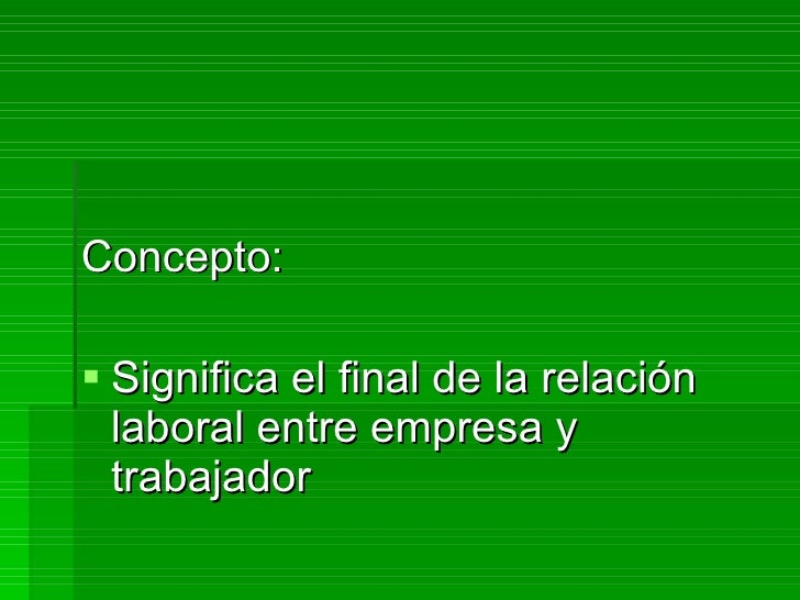 <ul><li>Concepto: </li></ul><ul><li>Significa el final de la relación laboral entre empresa y trabajador </li></ul>