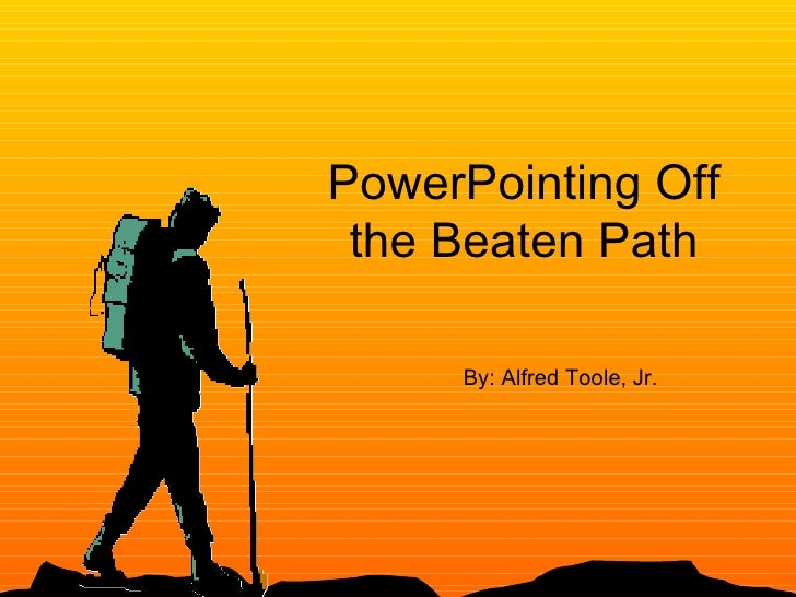 PowerPointing Off the Beaten Path By: Alfred Toole, Jr.