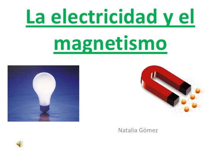 La electricidad y el magnetismo<br />                                    Natalia Gómez<br />