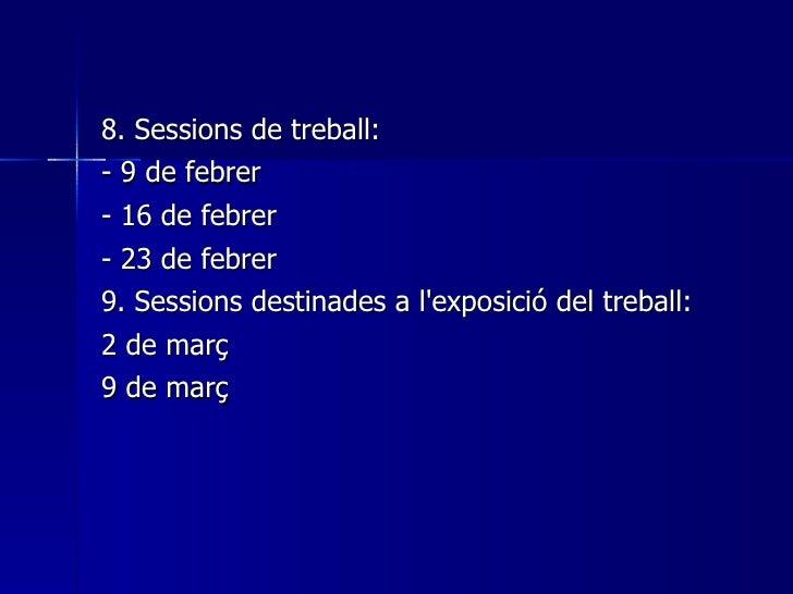 <ul><li>8. Sessions de treball: </li></ul><ul><li>- 9 de febrer </li></ul><ul><li>- 16 de febrer </li></ul><ul><li>- 23 de...
