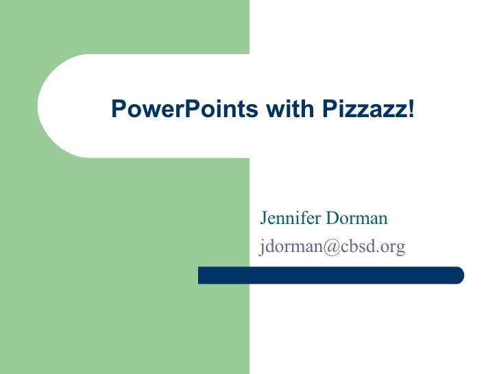 PowerPoints with Pizzazz! Jennifer Dorman [email_address]