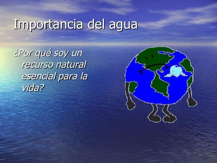 Importancia del agua <ul><li>¿Por qué soy un recurso natural  esencial para la vida? </li></ul>