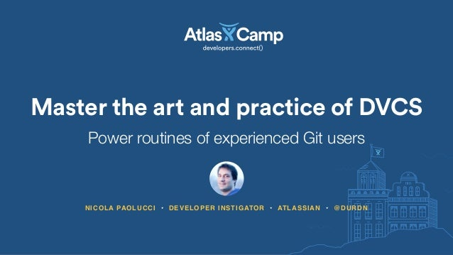 Master the art and practice of DVCS NICOLA PAOLUCCI • DEVELOPER INSTIGATOR • ATLASSIAN • @DURDN Power routines of experien...