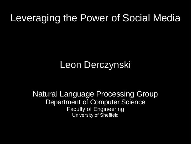 Leveraging the Power of Social Media Leon Derczynski Natural Language Processing Group Department of Computer Science Facu...