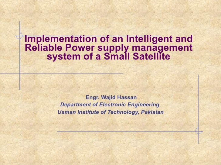 Implementation of an Intelligent and Reliable Power supply management system of a Small Satellite <ul><li>  Engr. Wajid Ha...