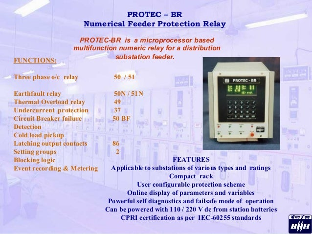 PROTEC – BR Numerical Feeder Protection Relay FUNCTIONS: Three phase o/c relay 50 / 51 Earthfault relay 50N / 51N Thermal ...