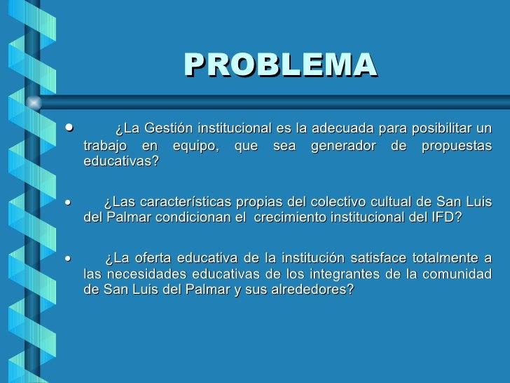 PROBLEMA <ul><li>    ¿La Gestión institucional es la adecuada para posibilitar un trabajo en equipo, que sea gene...