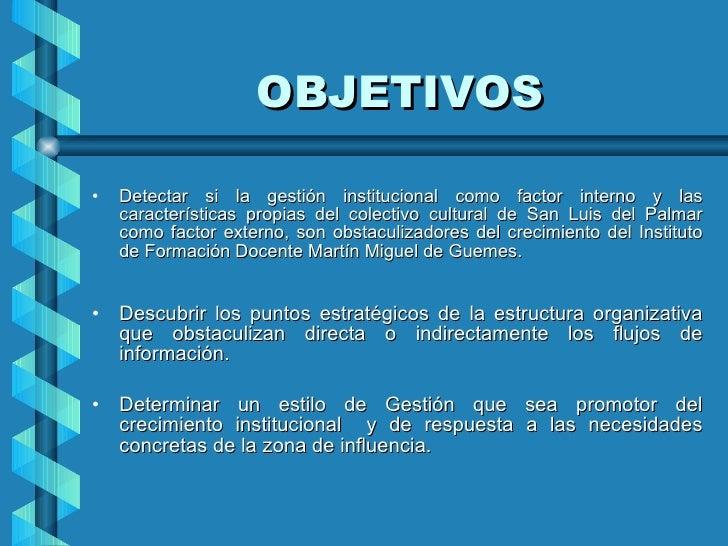 OBJETIVOS <ul><li>Detectar si la gestión institucional como factor interno y las características propias del colectivo cul...