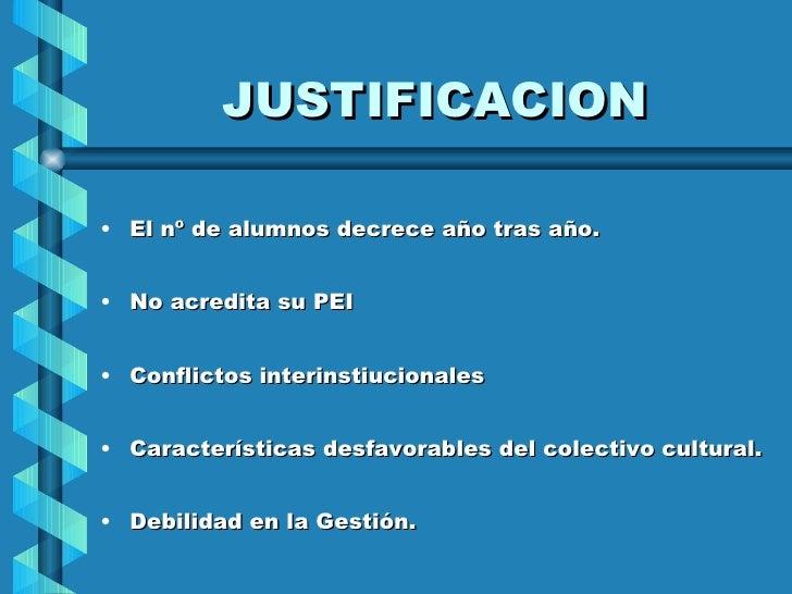 JUSTIFICACION <ul><li>El nº de alumnos decrece año tras año. </li></ul><ul><li>No acredita su PEI </li></ul><ul><li>Confli...
