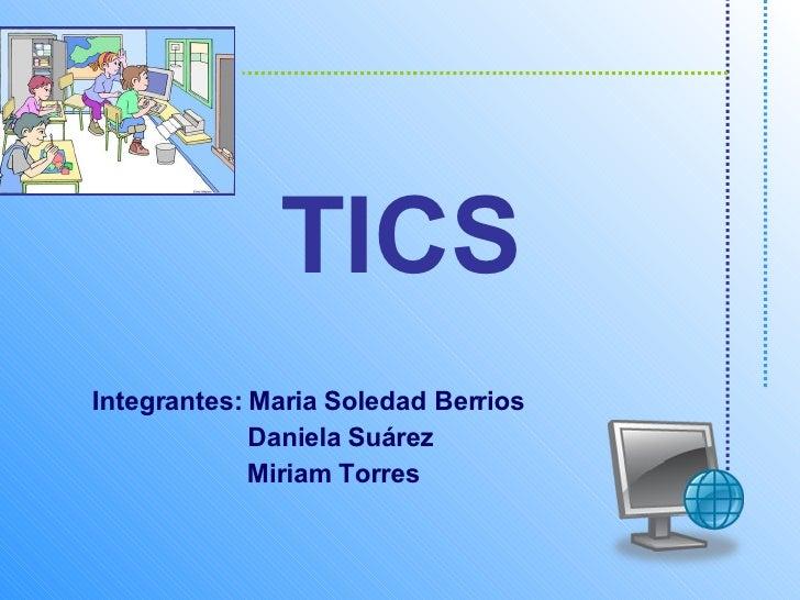 TICS Integrantes: Maria Soledad Berrios Daniela Suárez Miriam Torres