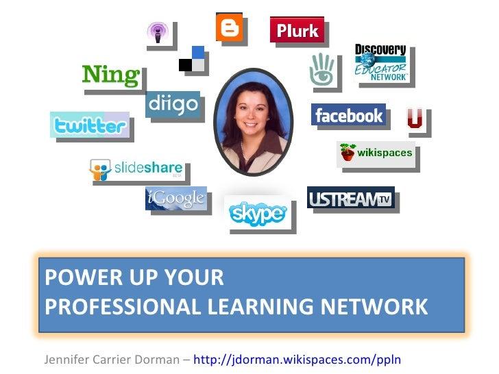 <ul><li>Jennifer Carrier Dorman –  http://jdorman.wikispaces.com/ppln   </li></ul>POWER UP YOUR  PROFESSIONAL LEARNING NET...