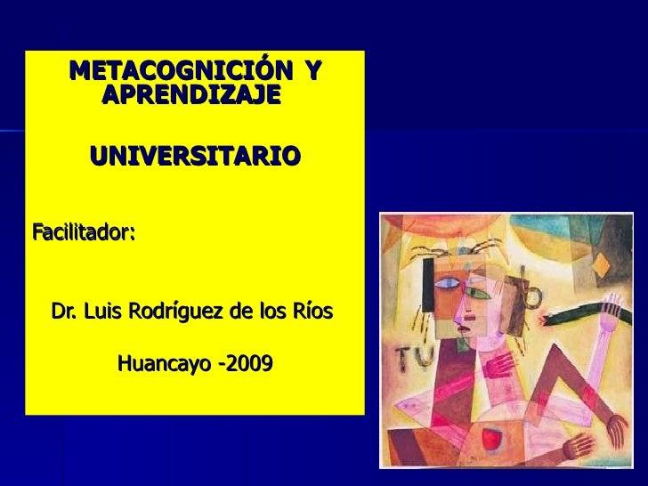 METACOGNICIÓN Y       APRENDIZAJE        UNIVERSITARIO  Facilitador:     Dr. Luis Rodríguez de los Ríos           Huancayo...