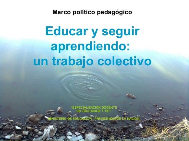 """Marco político pedagógico Educar y seguir aprendiendo: un trabajo colectivo """"ESPECIALIZACION DOCENTE EN EDUCACION Y TIC"""" M..."""