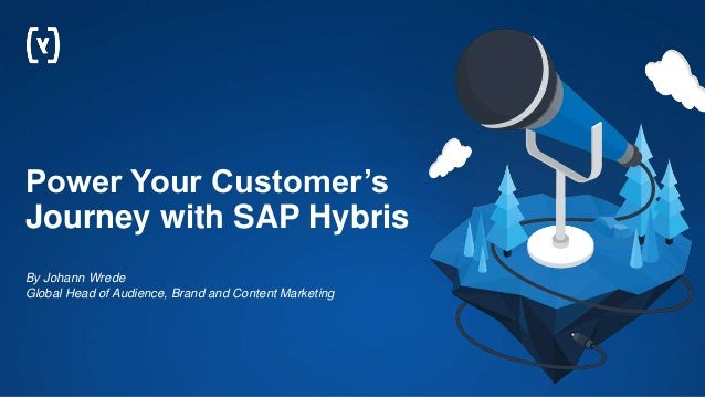 Power Your Customer's Journey with SAP Hybris By Johann Wrede Global Head of Audience, Brand and Content Marketing