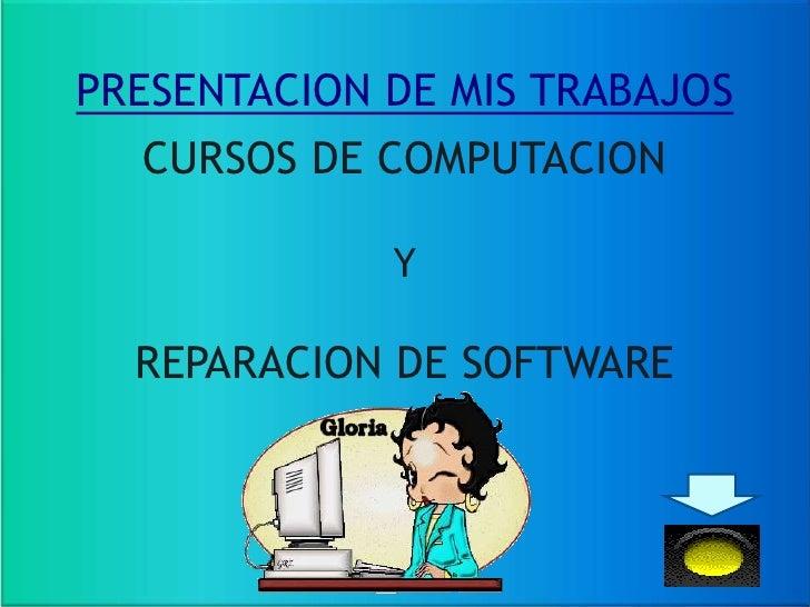 PRESENTACION DE MIS TRABAJOS   CURSOS DE COMPUTACION               Y    REPARACION DE SOFTWARE