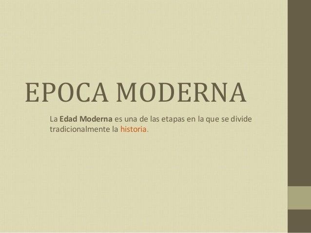 EPOCA MODERNA La Edad Moderna es una de las etapas en la que se divide tradicionalmente la historia.