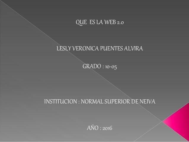 QUE ES LA WEB 2.0 LESLY VERONICA PUENTES ALVIRA GRADO : 10-05 INSTITUCION : NORMAL SUPERIOR DE NEIVA AÑO : 2016