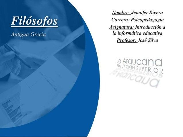 Filósofos  Antigua Grecia  Nombre: Jennifer Rivera  Carrera: Psicopedagogía  Asignatura: Introducción a  la informática ed...