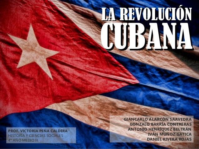 LA REVOLUCIÓNLA REVOLUCIÓN CUBANACUBANA GIANCARLO ALARCÓN SAAVEDRA GONZALO BARRÍA CONTRERAS ANTONIO HENRÍQUEZ BELTRÁN IVÁN...