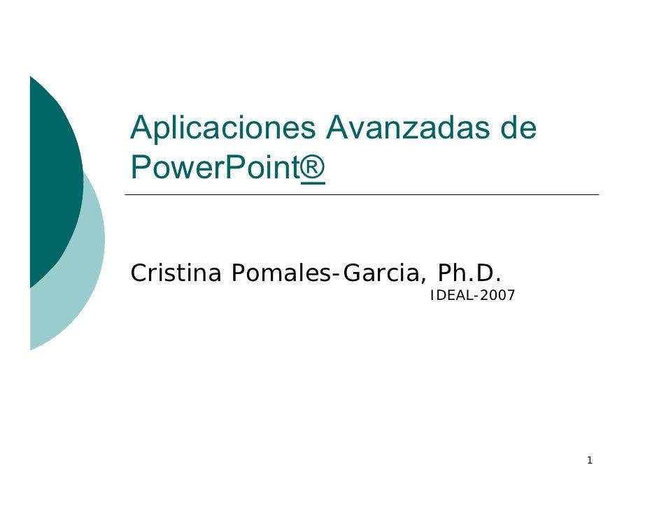 Aplicaciones Avanzadas dePowerPoint®Cristina Pomales-Garcia, Ph.D.                        IDEAL-2007                      ...