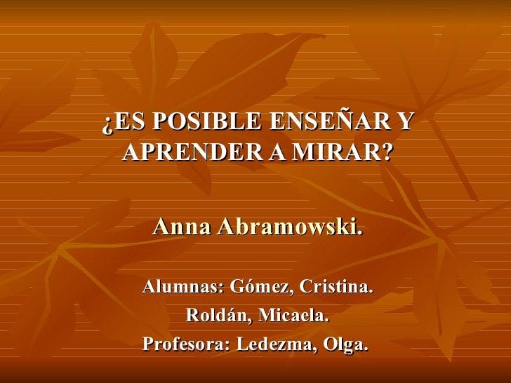 ¿ES POSIBLE ENSEÑAR Y APRENDER A MIRAR? Anna Abramowski . Alumnas: Gómez, Cristina. Roldán, Micaela. Profesora: Ledezma, O...