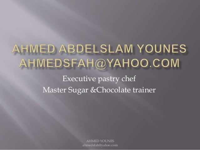 Executive pastry chef Master Sugar &Chocolate trainer AHMED YOUNES ahmedsfah@yahoo.com