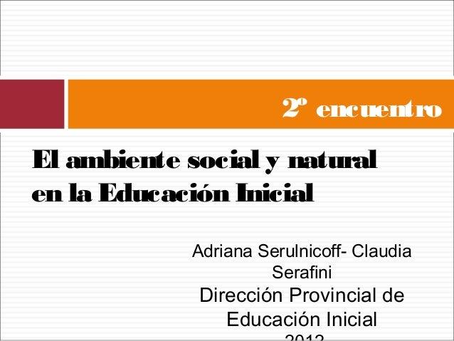 2º encuentroEl ambiente social y naturalen la Educación Inicial            Adriana Serulnicoff- Claudia                   ...
