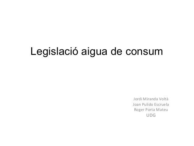 Legislació aigua de consum  Jordi Miranda Voltà Joan Pulido Escruela Roger Porta Mateu  UDG