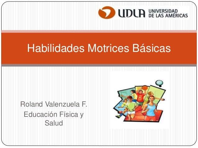 Roland Valenzuela F. Educación Física y Salud Habilidades Motrices Básicas