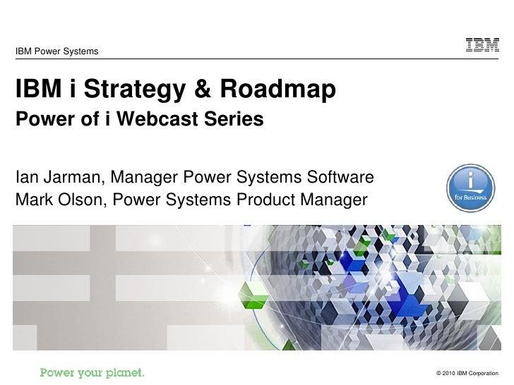 IBM Power Systems    IBM i Strategy & Roadmap Power of i Webcast Series  Ian Jarman, Manager Power Systems Software Mark O...