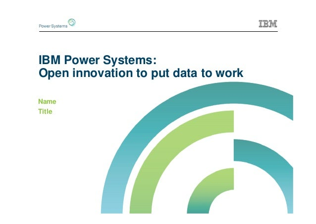 IBM Power Systems: Open innovation to put data to work Name Title