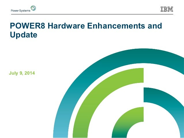 POWER8 Hardware Enhancements and Update July 9, 2014
