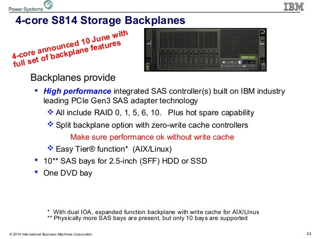 24© 2014 International Business Machines Corporation 4-core S814 Storage Backplanes Op-panel DVD Backplanes provide  High...