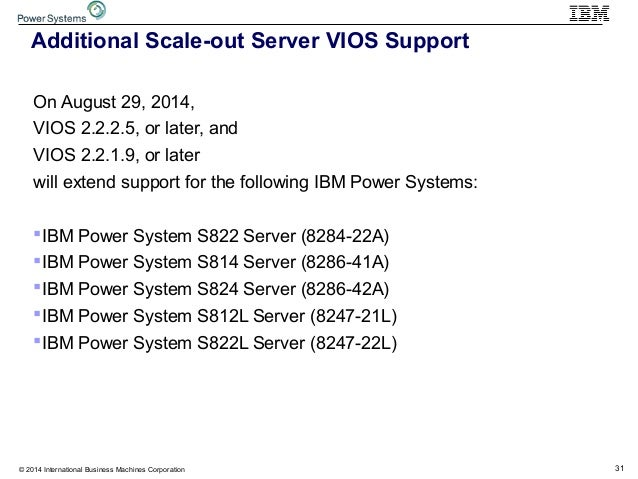 31© 2014 International Business Machines Corporation Additional Scale-out Server VIOS Support On August 29, 2014, VIOS 2.2...