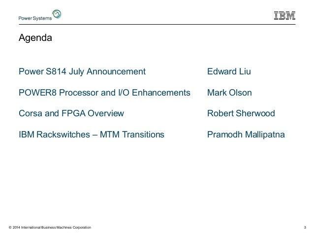 Agenda Power S814 July Announcement Edward Liu POWER8 Processor and I/O Enhancements Mark Olson Corsa and FPGA Overview Ro...