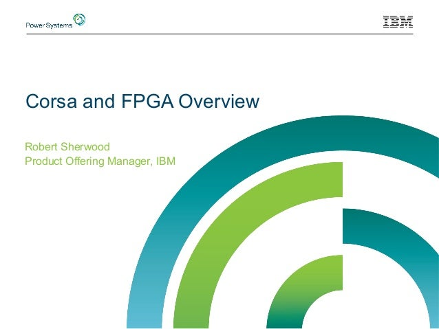 Corsa and FPGA Overview Robert Sherwood Product Offering Manager, IBM