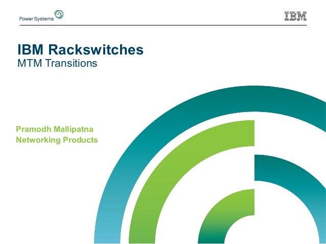 IBM Rackswitches MTM Transitions Pramodh Mallipatna Networking Products