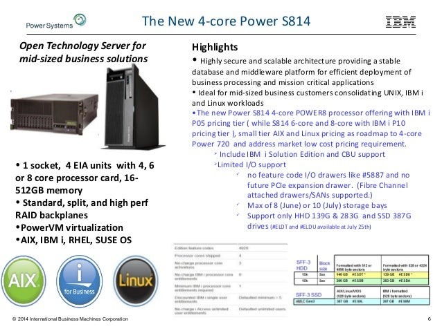 6 The New 4-core Power S814 • 1 socket, 4 EIA units with 4, 6 or 8 core processor card, 16- 512GB memory • Standard, split...