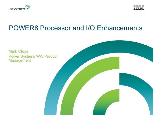 POWER8 Processor and I/O Enhancements Mark Olson Power Systems WW Product Management